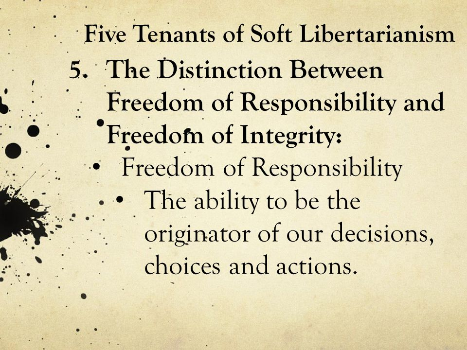 Five Tenants of Soft Libertarianism 5.The Distinction Between Freedom of Responsibility and Freedom of Integrity: Freedom of Responsibility The ability to be the originator of our decisions, choices and actions.