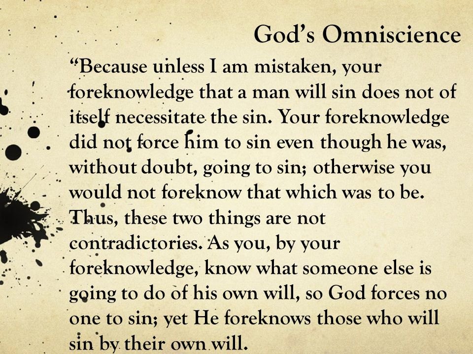 God's Omniscience Because unless I am mistaken, your foreknowledge that a man will sin does not of itself necessitate the sin.