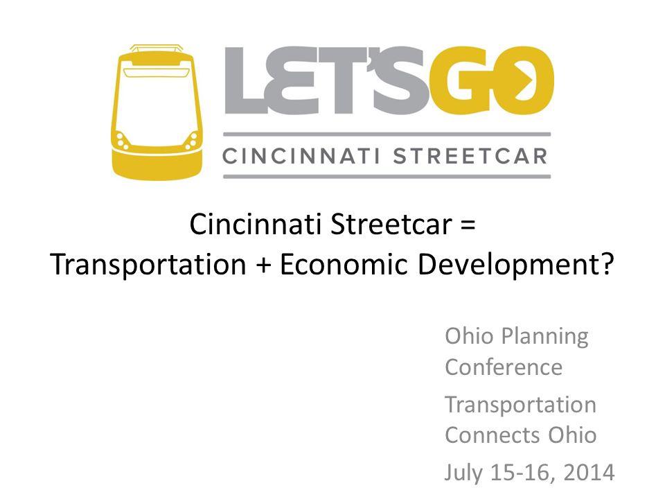Ohio Planning Conference Transportation Connects Ohio July 15-16, 2014 Cincinnati Streetcar = Transportation + Economic Development