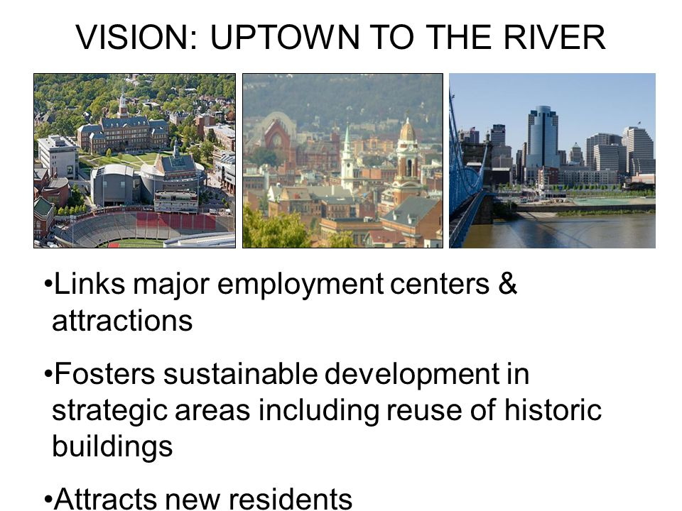 VISION: UPTOWN TO THE RIVER Links major employment centers & attractions Fosters sustainable development in strategic areas including reuse of historic buildings Attracts new residents Creates jobs, expands tax base