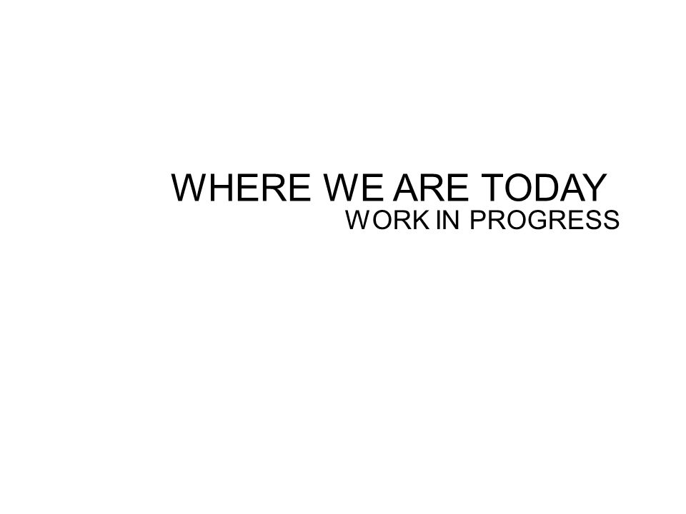 WHERE WE ARE TODAY WORK IN PROGRESS