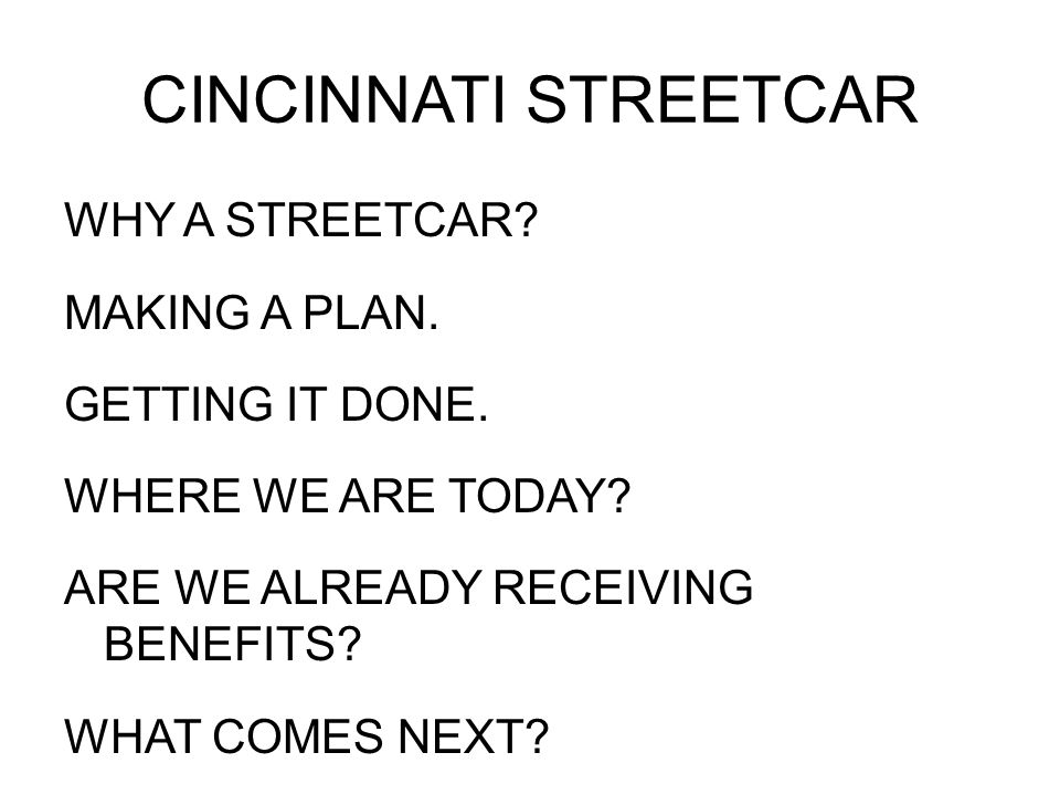 CINCINNATI STREETCAR WHY A STREETCAR? MAKING A PLAN. GETTING IT DONE. WHERE WE ARE TODAY? ARE WE ALREADY RECEIVING BENEFITS? WHAT COMES NEXT?