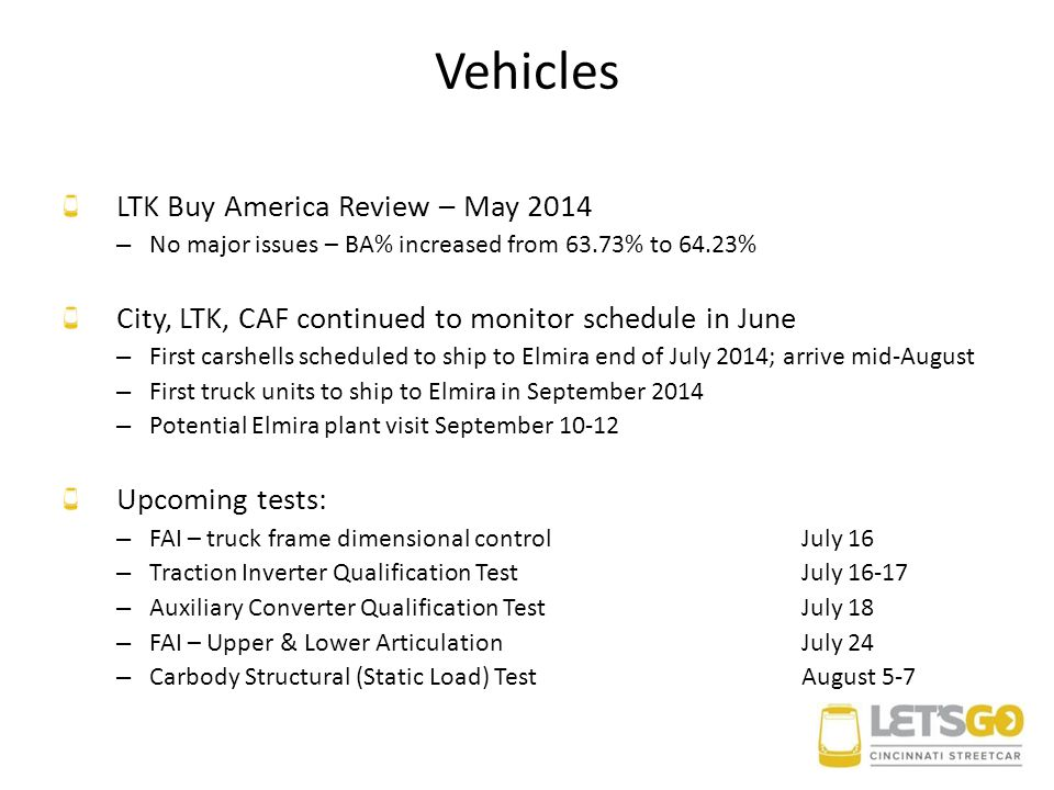 Vehicles LTK Buy America Review – May 2014 – No major issues – BA% increased from 63.73% to 64.23% City, LTK, CAF continued to monitor schedule in June – First carshells scheduled to ship to Elmira end of July 2014; arrive mid-August – First truck units to ship to Elmira in September 2014 – Potential Elmira plant visit September 10-12 Upcoming tests: – FAI – truck frame dimensional controlJuly 16 – Traction Inverter Qualification TestJuly 16-17 – Auxiliary Converter Qualification TestJuly 18 – FAI – Upper & Lower ArticulationJuly 24 – Carbody Structural (Static Load) TestAugust 5-7