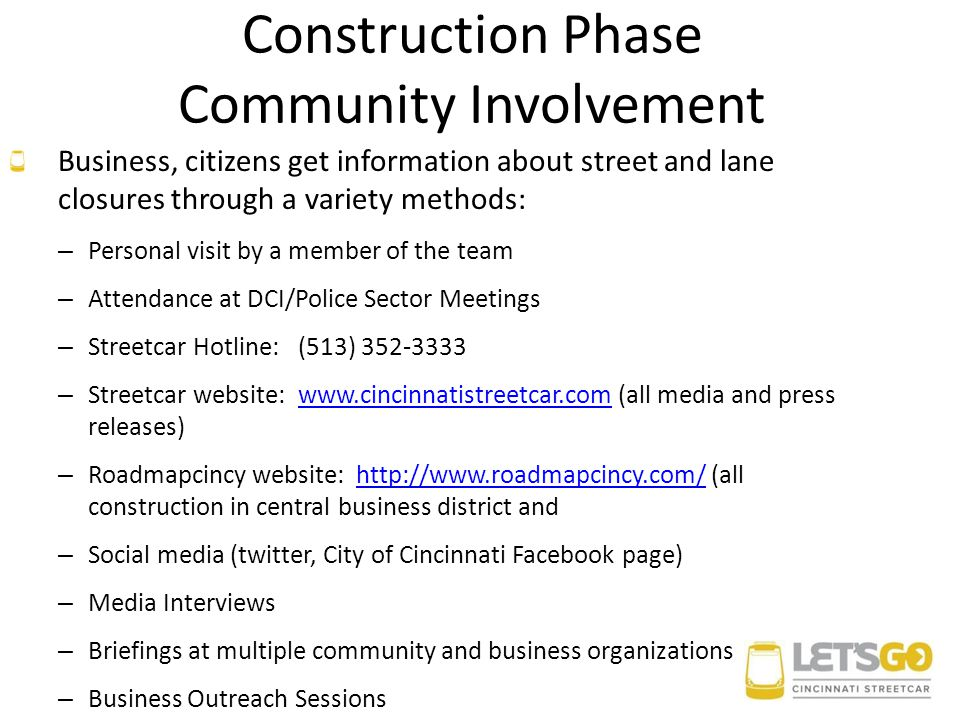 Construction Phase Community Involvement Business, citizens get information about street and lane closures through a variety methods: – Personal visit by a member of the team – Attendance at DCI/Police Sector Meetings – Streetcar Hotline:(513) 352-3333 – Streetcar website:www.cincinnatistreetcar.com (all media and press releases)www.cincinnatistreetcar.com – Roadmapcincy website: http://www.roadmapcincy.com/ (all construction in central business district andhttp://www.roadmapcincy.com/ – Social media (twitter, City of Cincinnati Facebook page) – Media Interviews – Briefings at multiple community and business organizations – Business Outreach Sessions