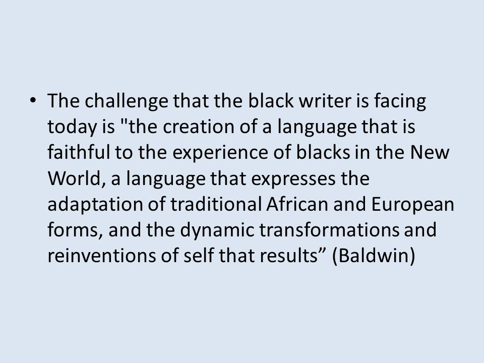 The challenge that the black writer is facing today is the creation of a language that is faithful to the experience of blacks in the New World, a language that expresses the adaptation of traditional African and European forms, and the dynamic transformations and reinventions of self that results (Baldwin)