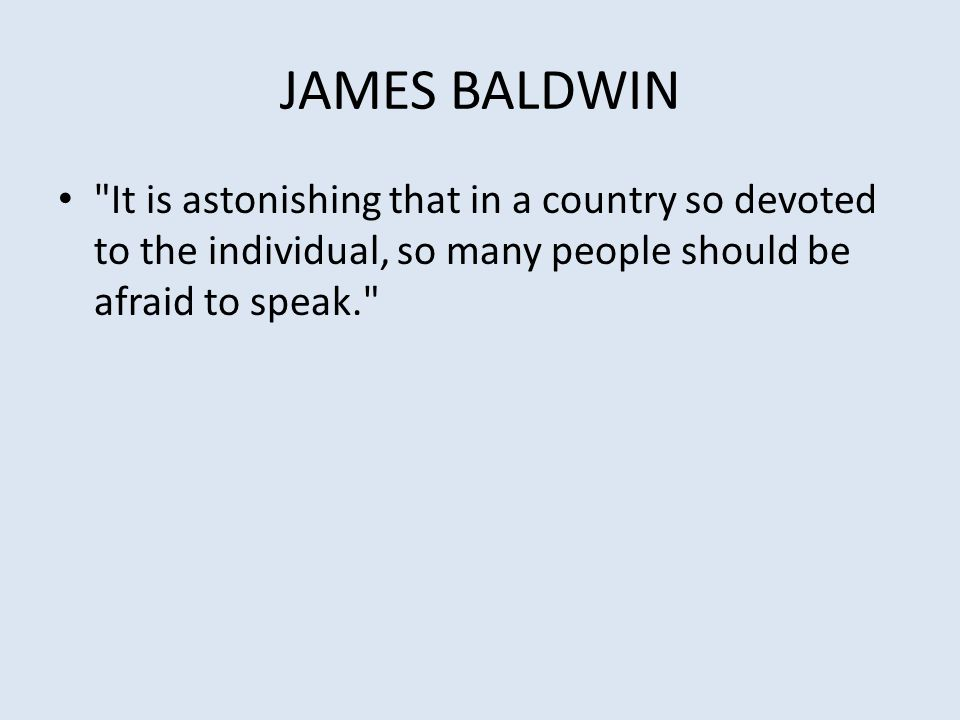 JAMES BALDWIN It is astonishing that in a country so devoted to the individual, so many people should be afraid to speak.