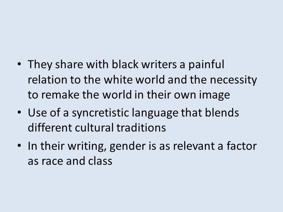 They share with black writers a painful relation to the white world and the necessity to remake the world in their own image Use of a syncretistic language that blends different cultural traditions In their writing, gender is as relevant a factor as race and class