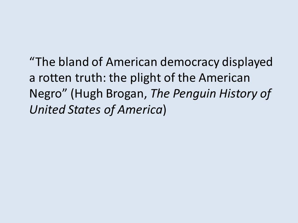 The bland of American democracy displayed a rotten truth: the plight of the American Negro (Hugh Brogan, The Penguin History of United States of America)
