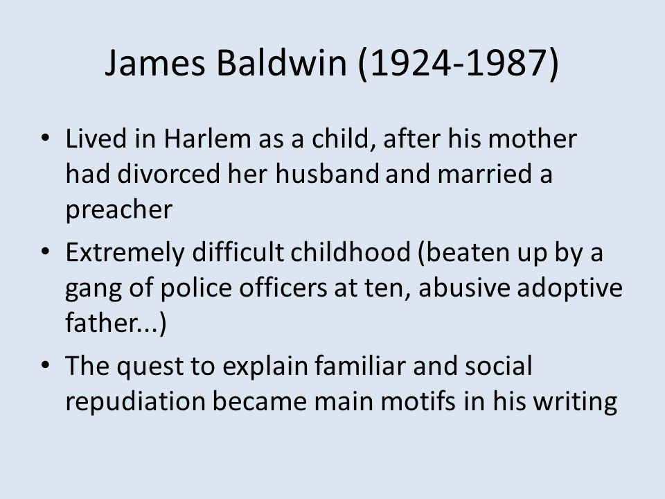 James Baldwin (1924-1987) Lived in Harlem as a child, after his mother had divorced her husband and married a preacher Extremely difficult childhood (beaten up by a gang of police officers at ten, abusive adoptive father...) The quest to explain familiar and social repudiation became main motifs in his writing