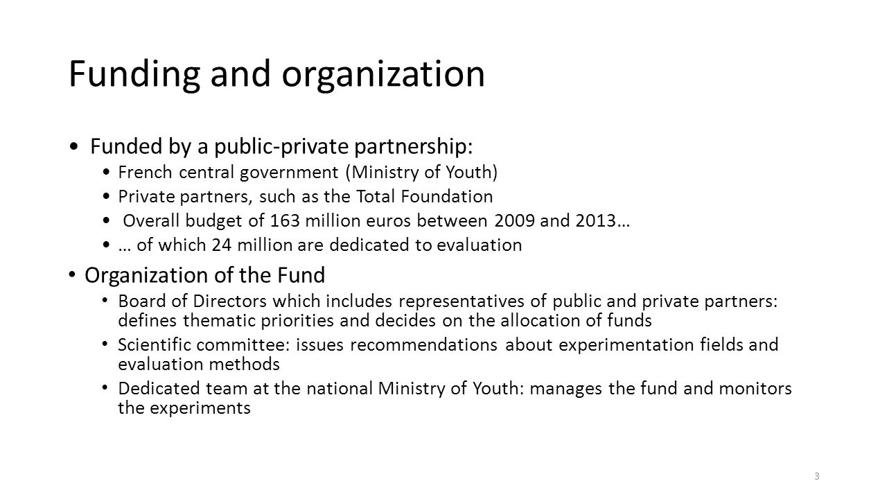 Funding and organization Funded by a public-private partnership: French central government (Ministry of Youth) Private partners, such as the Total Foundation Overall budget of 163 million euros between 2009 and 2013… … of which 24 million are dedicated to evaluation Organization of the Fund Board of Directors which includes representatives of public and private partners: defines thematic priorities and decides on the allocation of funds Scientific committee: issues recommendations about experimentation fields and evaluation methods Dedicated team at the national Ministry of Youth: manages the fund and monitors the experiments 3
