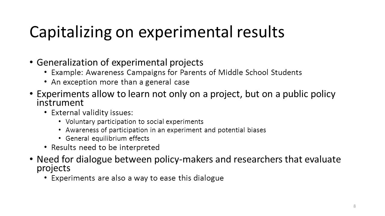 Capitalizing on experimental results Generalization of experimental projects Example: Awareness Campaigns for Parents of Middle School Students An exception more than a general case Experiments allow to learn not only on a project, but on a public policy instrument External validity issues: Voluntary participation to social experiments Awareness of participation in an experiment and potential biases General equilibrium effects Results need to be interpreted Need for dialogue between policy-makers and researchers that evaluate projects Experiments are also a way to ease this dialogue 8