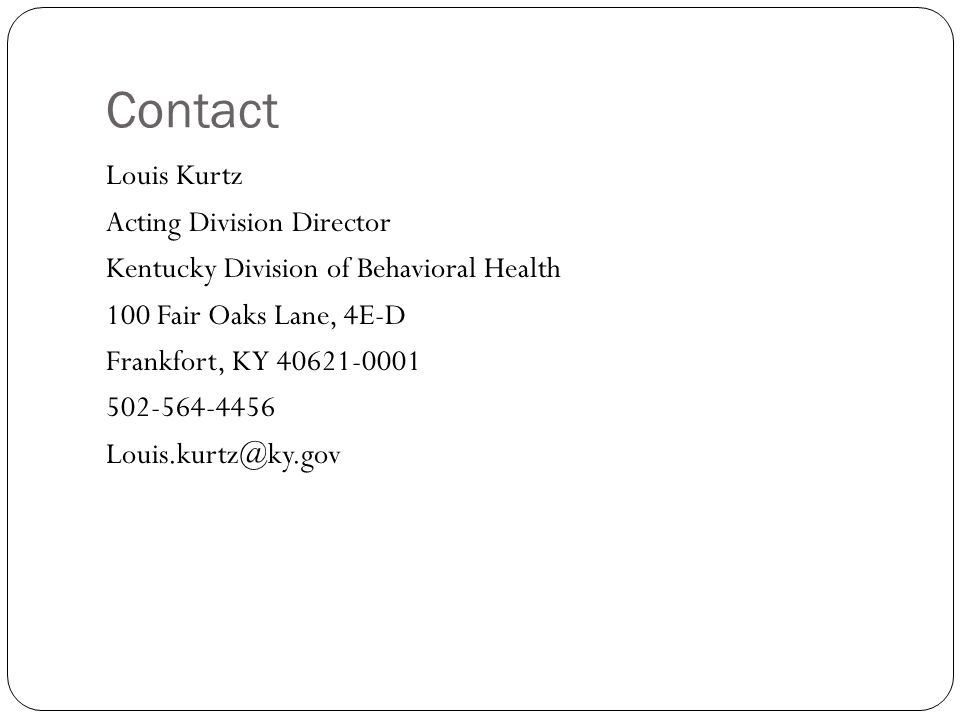 Contact Louis Kurtz Acting Division Director Kentucky Division of Behavioral Health 100 Fair Oaks Lane, 4E-D Frankfort, KY 40621-0001 502-564-4456 Louis.kurtz@ky.gov