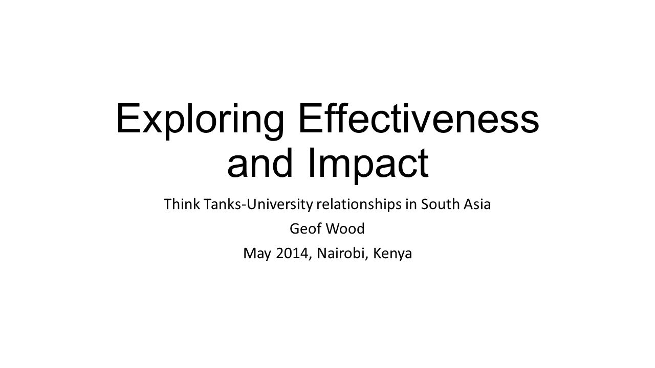 Exploring Effectiveness and Impact Think Tanks-University relationships in South Asia Geof Wood May 2014, Nairobi, Kenya
