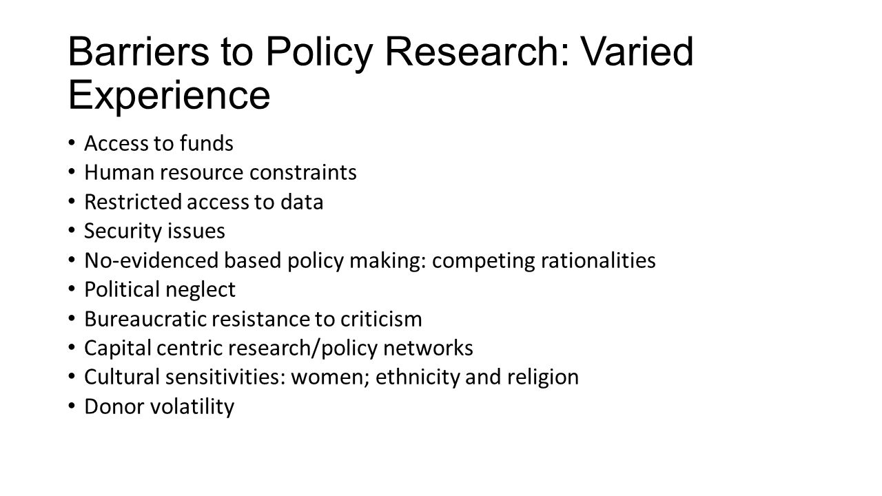 Barriers to Policy Research: Varied Experience Access to funds Human resource constraints Restricted access to data Security issues No-evidenced based policy making: competing rationalities Political neglect Bureaucratic resistance to criticism Capital centric research/policy networks Cultural sensitivities: women; ethnicity and religion Donor volatility