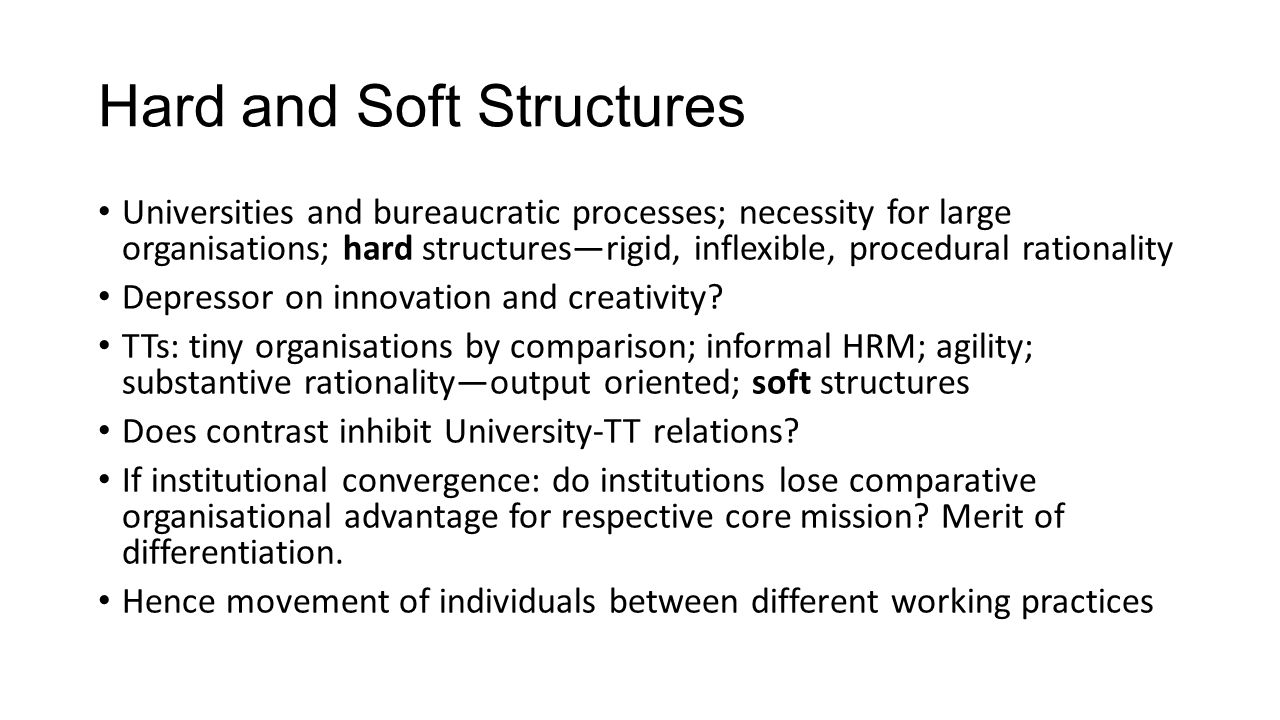 Hard and Soft Structures Universities and bureaucratic processes; necessity for large organisations; hard structures—rigid, inflexible, procedural rationality Depressor on innovation and creativity.