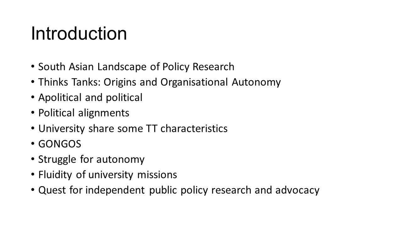 Introduction South Asian Landscape of Policy Research Thinks Tanks: Origins and Organisational Autonomy Apolitical and political Political alignments University share some TT characteristics GONGOS Struggle for autonomy Fluidity of university missions Quest for independent public policy research and advocacy