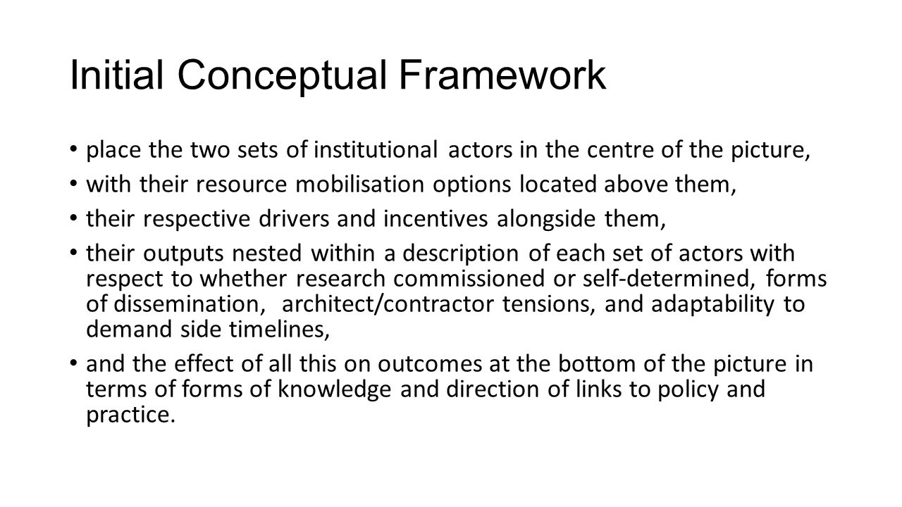Rationale for Initial Framework: Architects and Contractors Metaphors and trade-offs Architect refers to more autonomous, supplier driven research Contractor to more demand driven, commissioned research and subject to interference in outputs Autonomy at price of policy irrelevance (universities) Dependence on donors/government commissions to have a relevance profile But which direction are the two sets of institutions travelling.