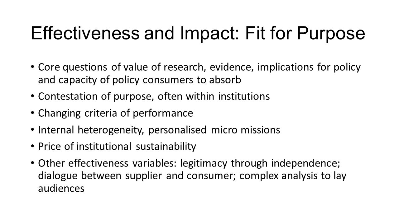 Effectiveness and Impact: Fit for Purpose Core questions of value of research, evidence, implications for policy and capacity of policy consumers to absorb Contestation of purpose, often within institutions Changing criteria of performance Internal heterogeneity, personalised micro missions Price of institutional sustainability Other effectiveness variables: legitimacy through independence; dialogue between supplier and consumer; complex analysis to lay audiences