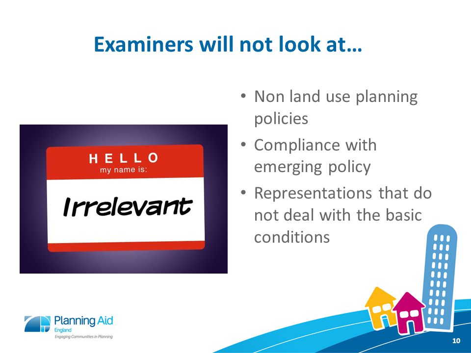 Examiners will not look at… Non land use planning policies Compliance with emerging policy Representations that do not deal with the basic conditions 10