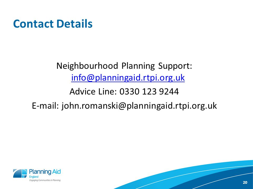 20 Contact Details Neighbourhood Planning Support: info@planningaid.rtpi.org.uk info@planningaid.rtpi.org.uk Advice Line: 0330 123 9244 E-mail: john.romanski@planningaid.rtpi.org.uk