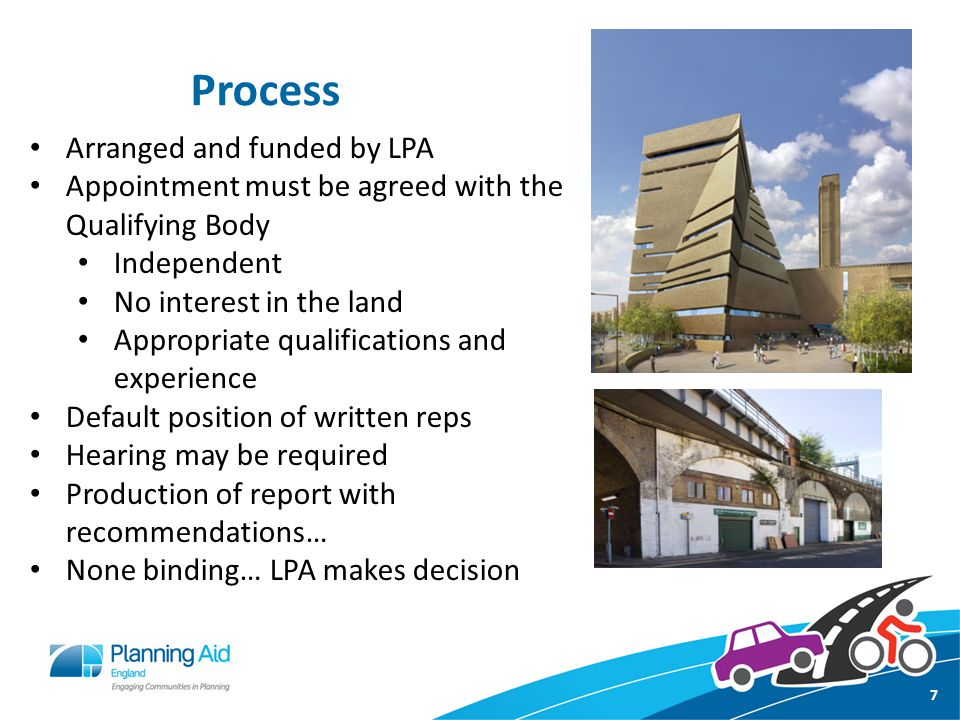 Process 7 Arranged and funded by LPA Appointment must be agreed with the Qualifying Body Independent No interest in the land Appropriate qualifications and experience Default position of written reps Hearing may be required Production of report with recommendations… None binding… LPA makes decision