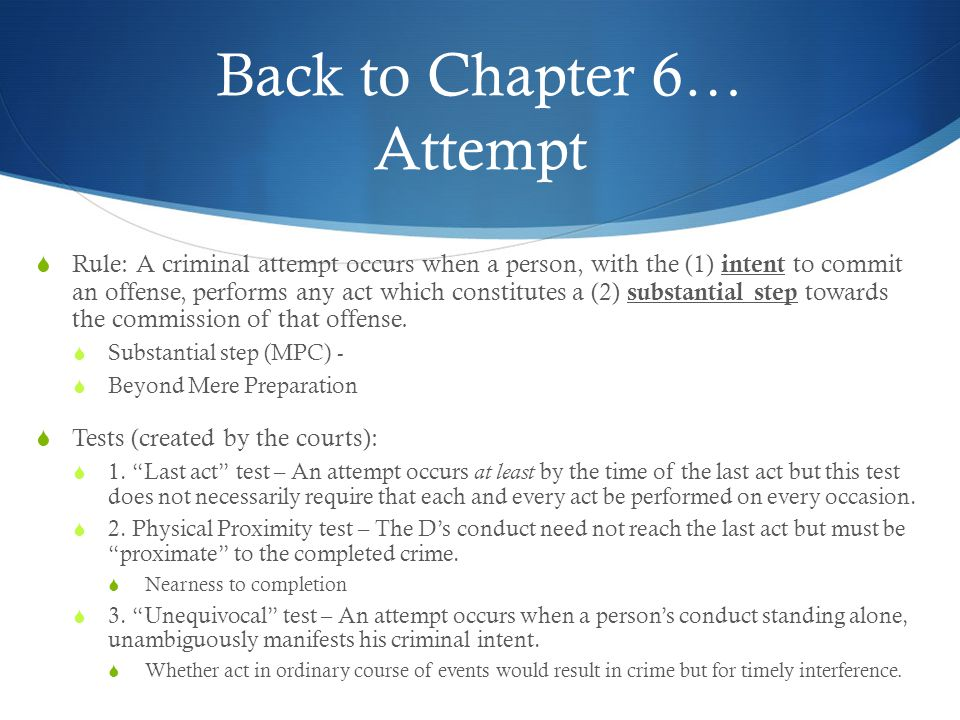 Back to Chapter 6… Attempt  Rule: A criminal attempt occurs when a person, with the (1) intent to commit an offense, performs any act which constitut
