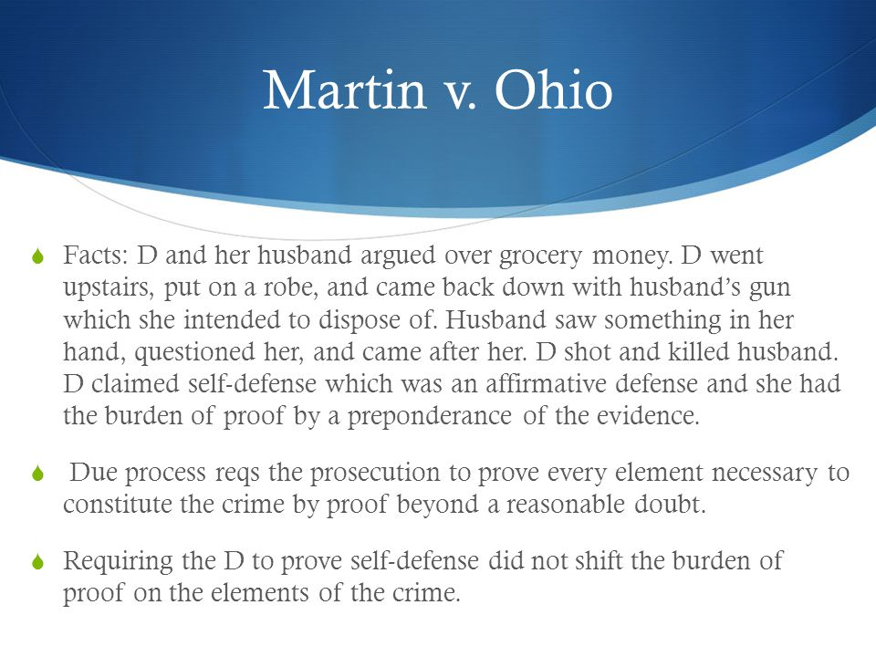 Martin v. Ohio  Facts: D and her husband argued over grocery money. D went upstairs, put on a robe, and came back down with husband's gun which she i