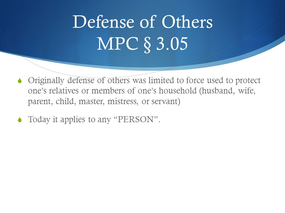 Defense of Others MPC § 3.05  Originally defense of others was limited to force used to protect one's relatives or members of one's household (husban