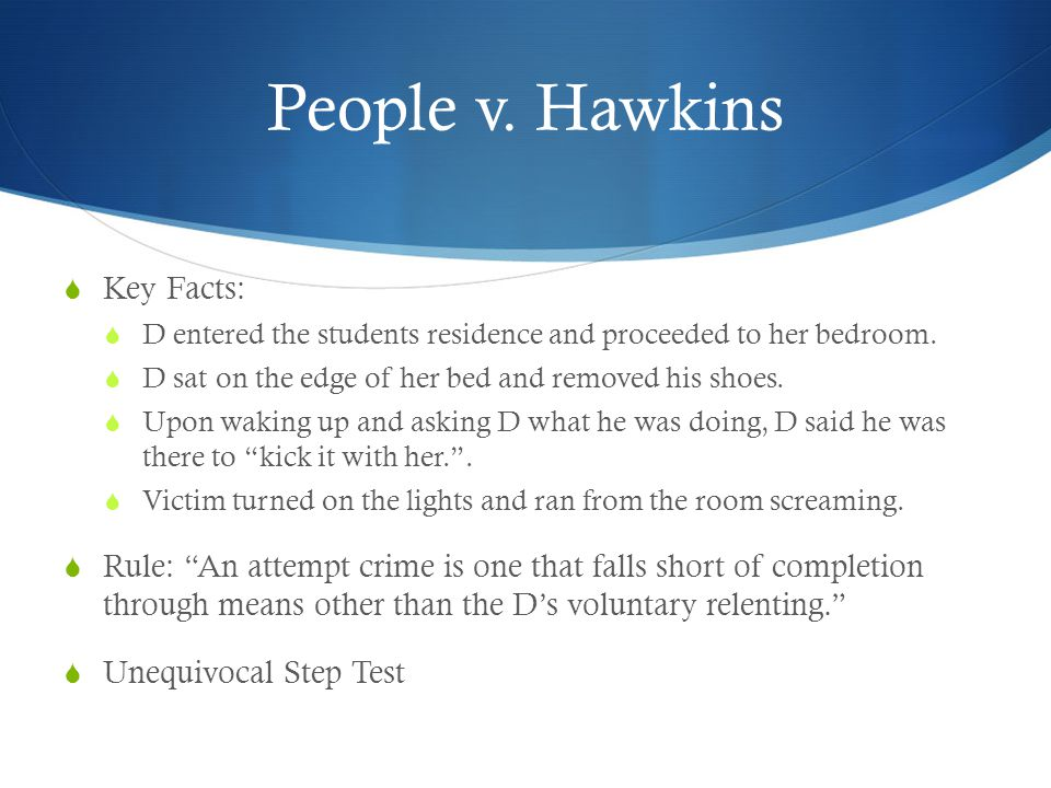 People v. Hawkins  Key Facts:  D entered the students residence and proceeded to her bedroom.  D sat on the edge of her bed and removed his shoes.