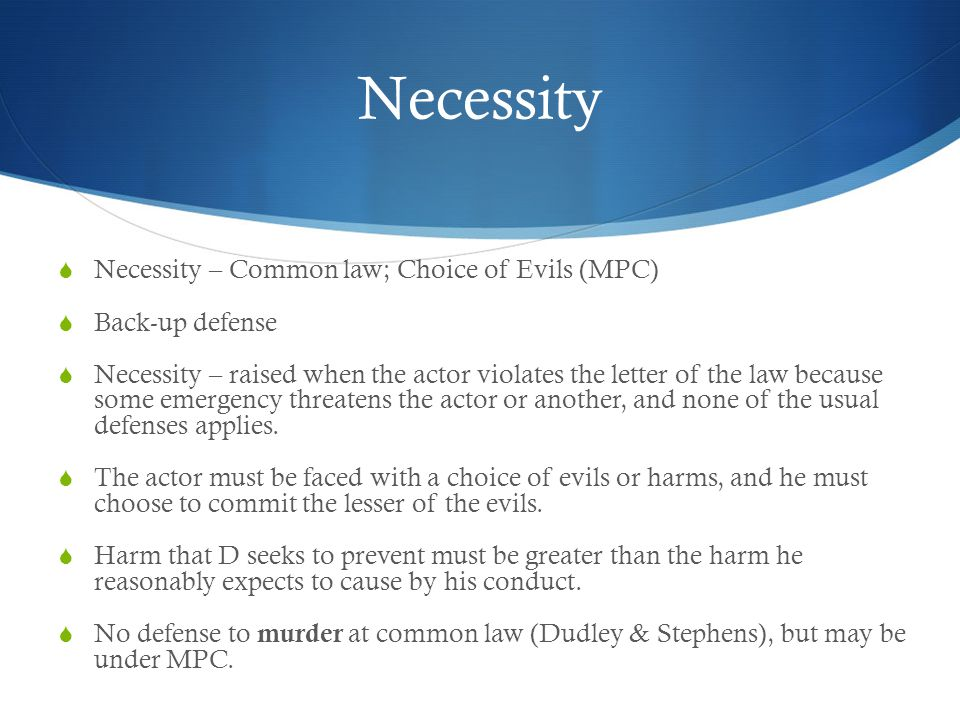 Necessity  Necessity – Common law; Choice of Evils (MPC)  Back-up defense  Necessity – raised when the actor violates the letter of the law because