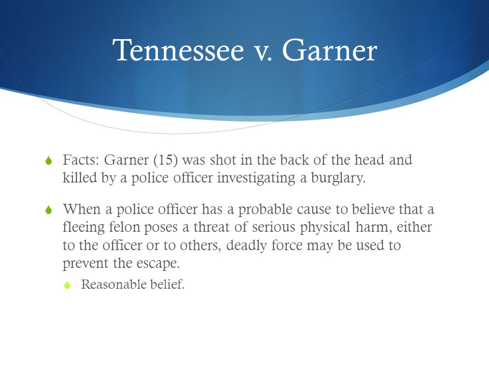 Tennessee v. Garner  Facts: Garner (15) was shot in the back of the head and killed by a police officer investigating a burglary.  When a police off