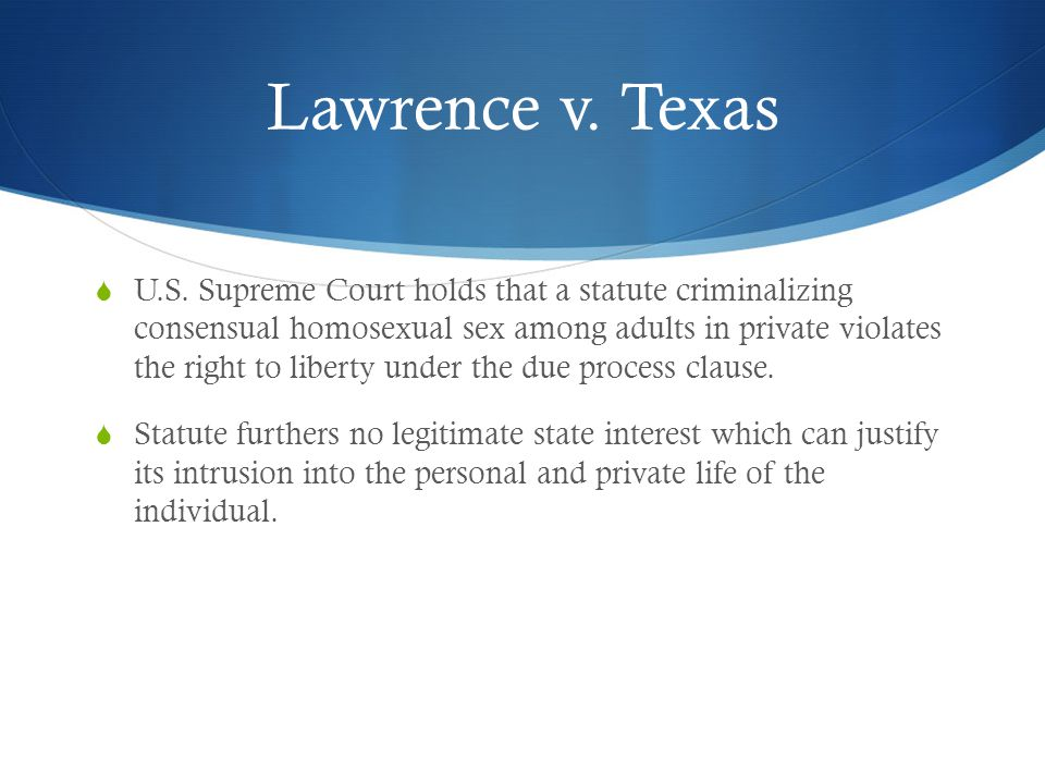 Lawrence v. Texas  U.S. Supreme Court holds that a statute criminalizing consensual homosexual sex among adults in private violates the right to libe