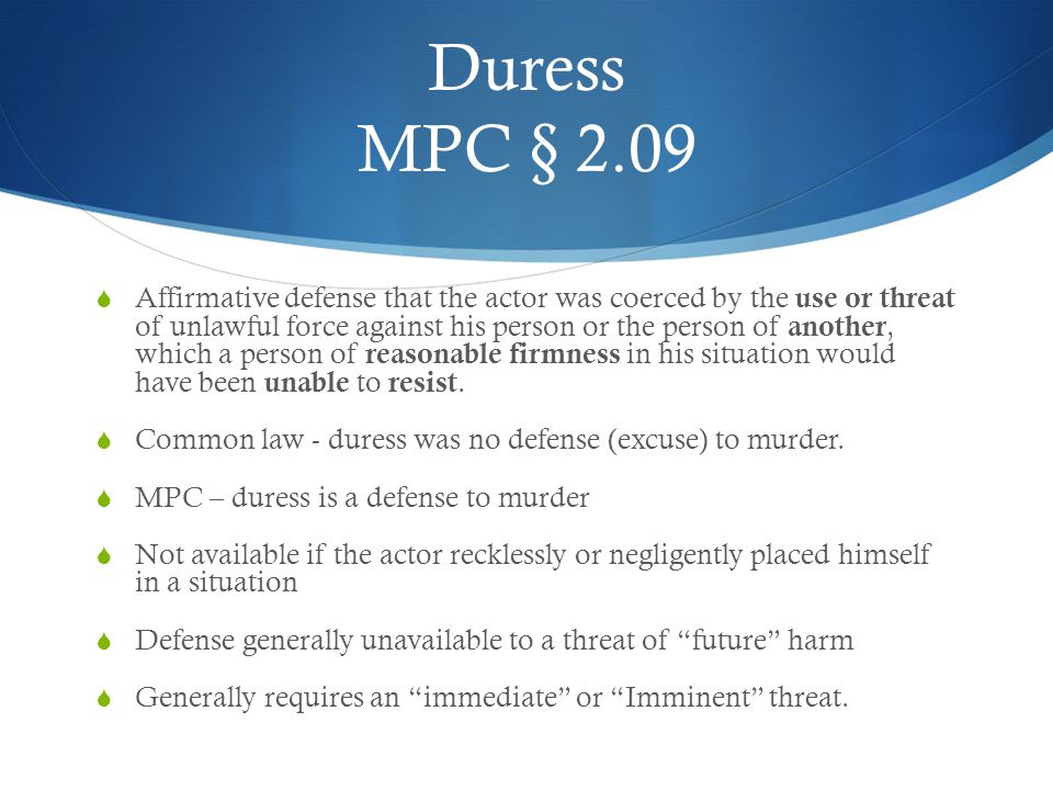 Duress MPC § 2.09  Affirmative defense that the actor was coerced by the use or threat of unlawful force against his person or the person of another,
