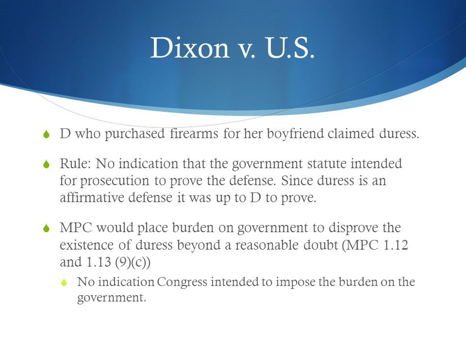 Dixon v. U.S.  D who purchased firearms for her boyfriend claimed duress.  Rule: No indication that the government statute intended for prosecution