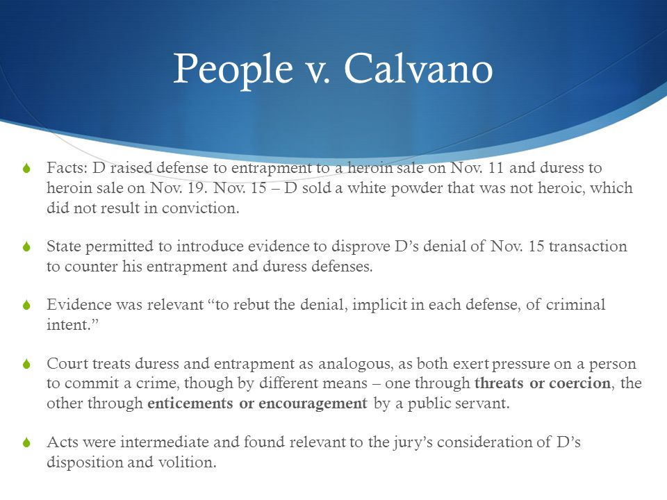 People v. Calvano  Facts: D raised defense to entrapment to a heroin sale on Nov. 11 and duress to heroin sale on Nov. 19. Nov. 15 – D sold a white p