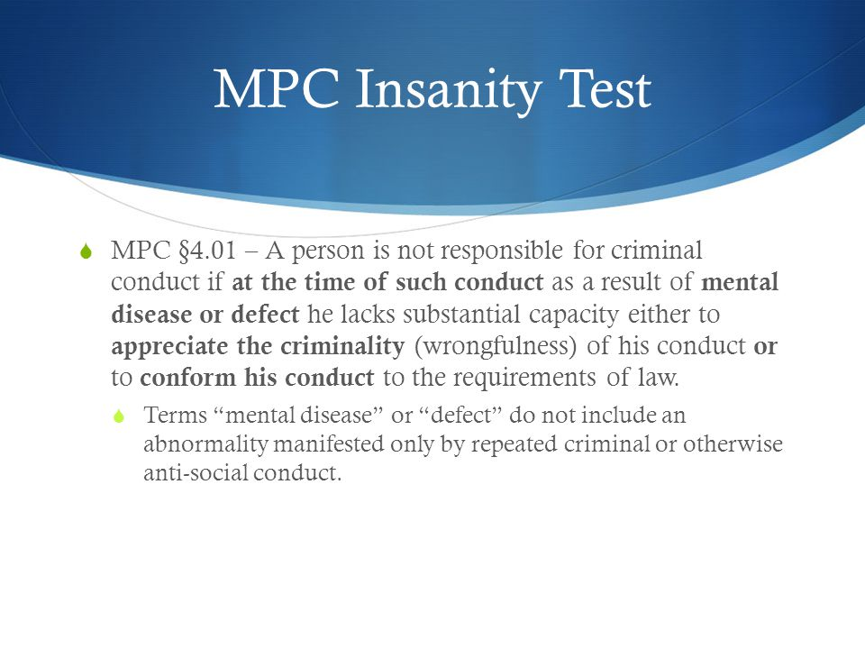 MPC Insanity Test  MPC §4.01 – A person is not responsible for criminal conduct if at the time of such conduct as a result of mental disease or defec