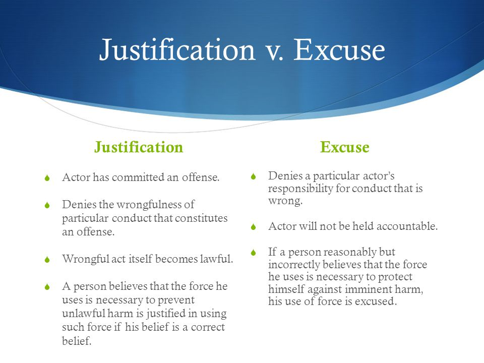 Justification v. Excuse Justification  Actor has committed an offense.  Denies the wrongfulness of particular conduct that constitutes an offense. 