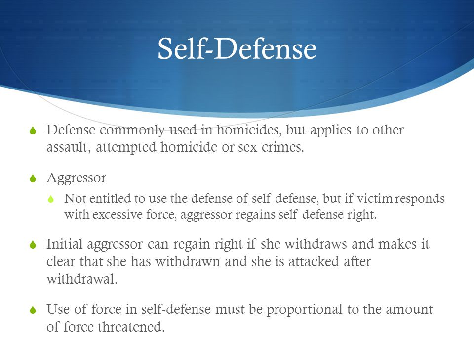 Self-Defense  Defense commonly used in homicides, but applies to other assault, attempted homicide or sex crimes.  Aggressor  Not entitled to use t