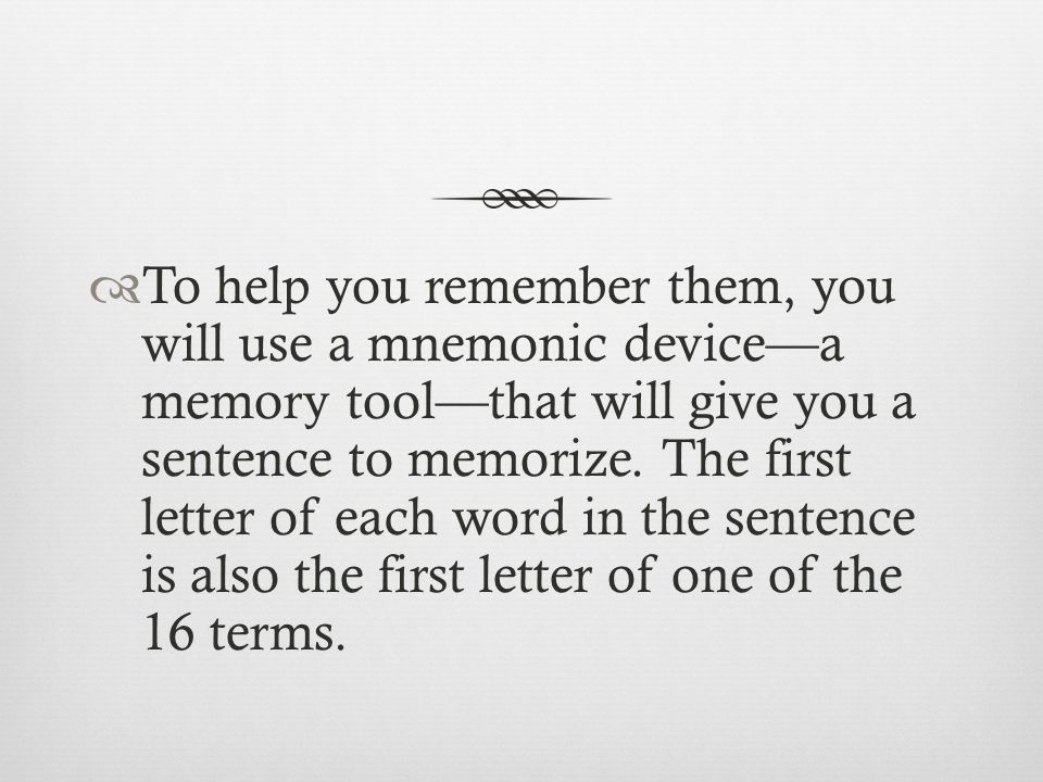  To help you remember them, you will use a mnemonic device—a memory tool—that will give you a sentence to memorize.