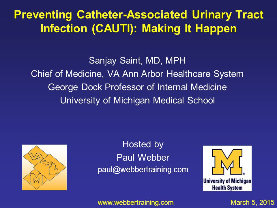 Preventing Catheter-Associated Urinary Tract Infection (CAUTI): Making It Happen Sanjay Saint, MD, MPH Chief of Medicine, VA Ann Arbor Healthcare Syst