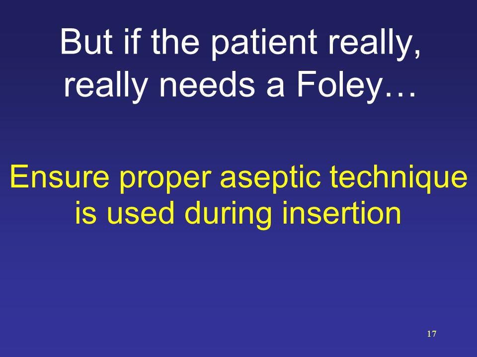 But if the patient really, really needs a Foley… Ensure proper aseptic technique is used during insertion 17
