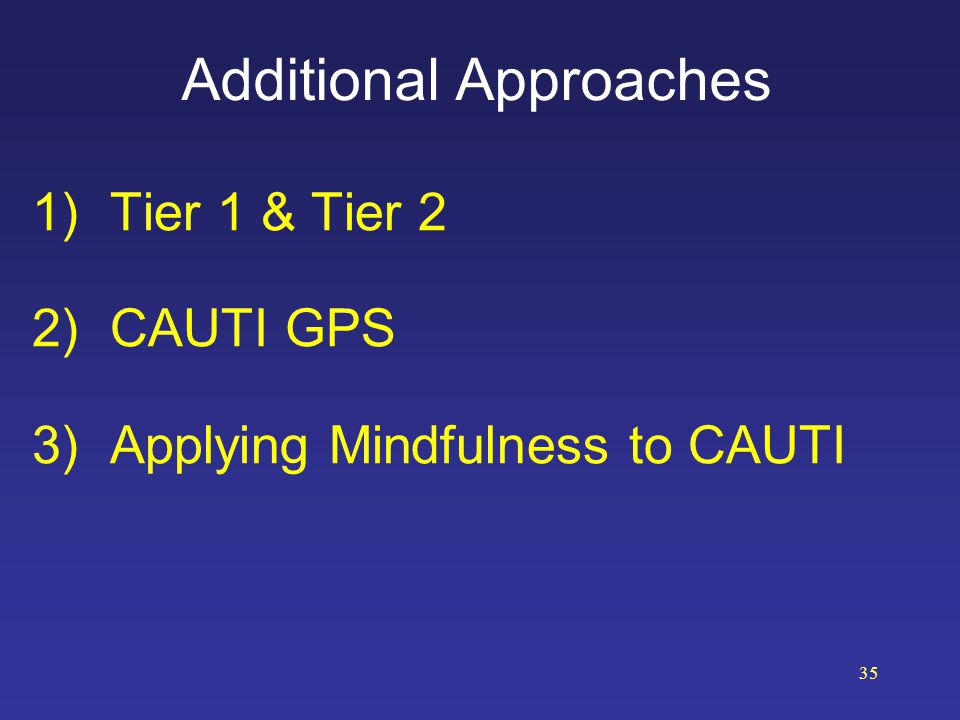 Additional Approaches 1)Tier 1 & Tier 2 2)CAUTI GPS 3)Applying Mindfulness to CAUTI 35