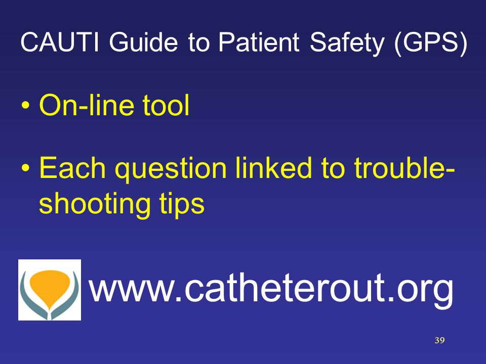 CAUTI Guide to Patient Safety (GPS) On-line tool Each question linked to trouble- shooting tips www.catheterout.org 39
