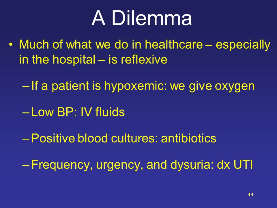 A Dilemma Much of what we do in healthcare – especially in the hospital – is reflexive –If a patient is hypoxemic: we give oxygen –Low BP: IV fluids –