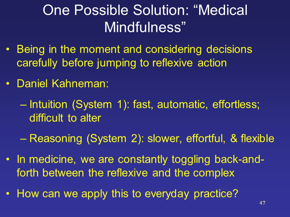 """One Possible Solution: """"Medical Mindfulness"""" Being in the moment and considering decisions carefully before jumping to reflexive action Daniel Kahnema"""