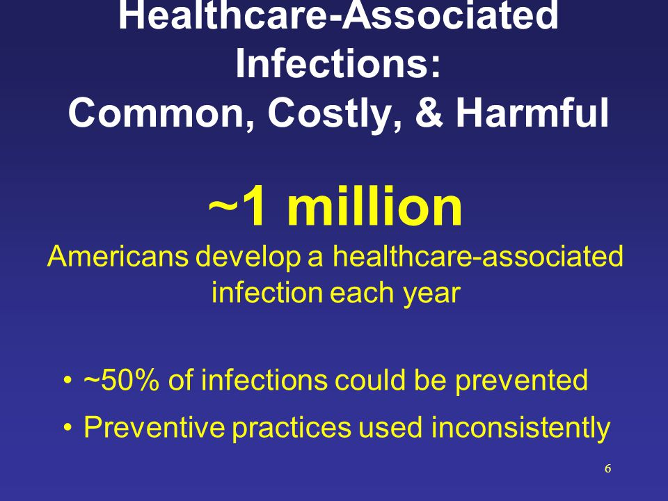 Healthcare-Associated Infections: Common, Costly, & Harmful ~1 million Americans develop a healthcare-associated infection each year ~50% of infection