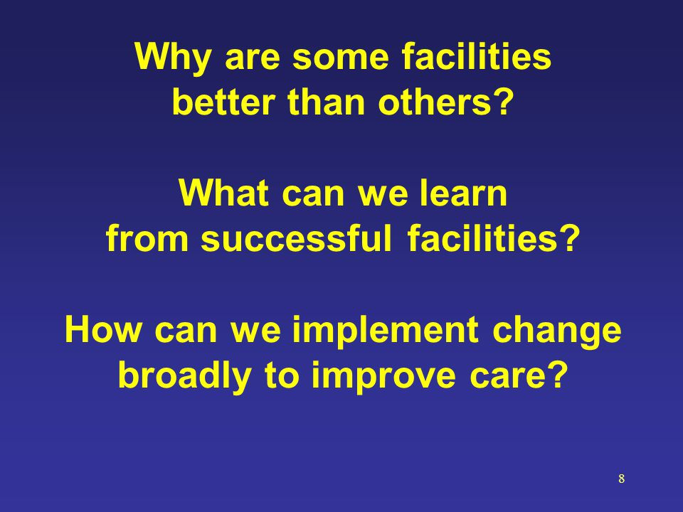 Why are some facilities better than others? What can we learn from successful facilities? How can we implement change broadly to improve care? 8