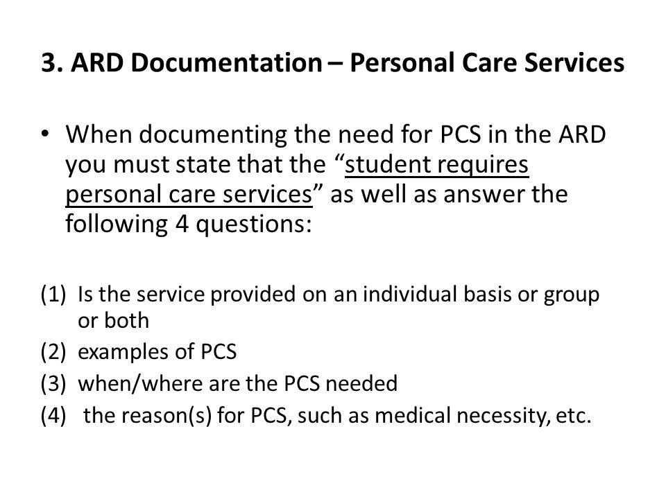 When documenting the need for PCS in the ARD you must state that the student requires personal care services as well as answer the following 4 questions: (1)Is the service provided on an individual basis or group or both (2)examples of PCS (3)when/where are the PCS needed (4) the reason(s) for PCS, such as medical necessity, etc.
