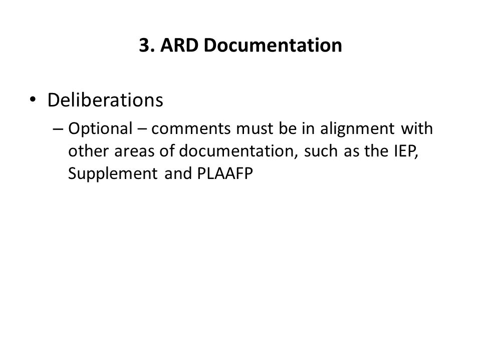3. ARD Documentation Deliberations – Optional – comments must be in alignment with other areas of documentation, such as the IEP, Supplement and PLAAF