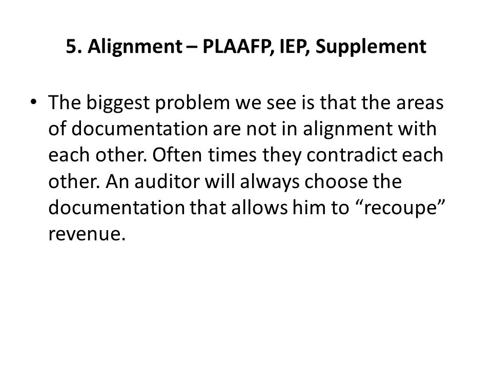 5. Alignment – PLAAFP, IEP, Supplement The biggest problem we see is that the areas of documentation are not in alignment with each other. Often times